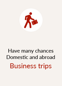 Have many chances Domestic and abroad Business trips